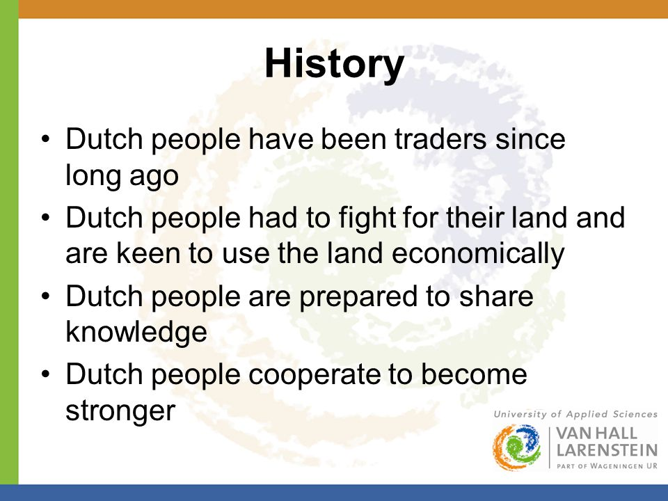 History Dutch people have been traders since long ago Dutch people had to fight for their land and are keen to use the land economically Dutch people