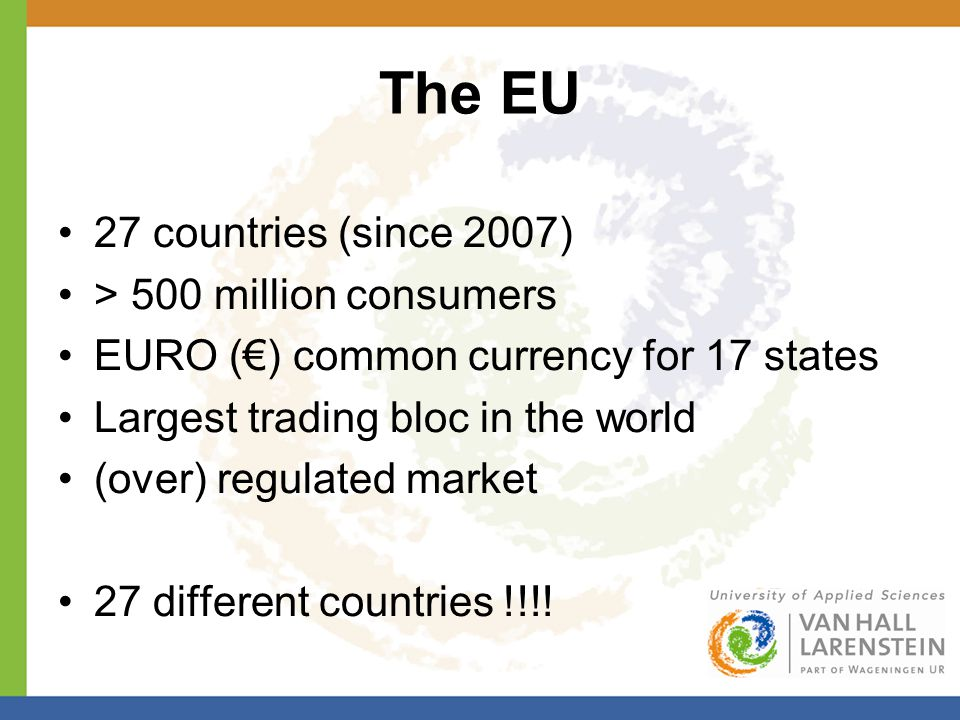 The EU 27 countries (since 2007) > 500 million consumers EURO (€) common currency for 17 states Largest trading bloc in the world (over) regulated market 27 different countries !!!!