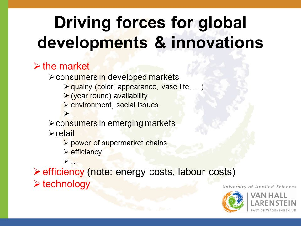 Driving forces for global developments & innovations  the market  consumers in developed markets  quality (color, appearance, vase life, …)  (year round) availability  environment, social issues ……  consumers in emerging markets  retail  power of supermarket chains  efficiency ……  efficiency (note: energy costs, labour costs)  technology