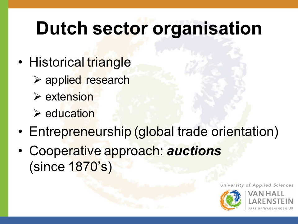 Dutch sector organisation Historical triangle  applied research  extension  education Entrepreneurship (global trade orientation) Cooperative approach: auctions (since 1870's)