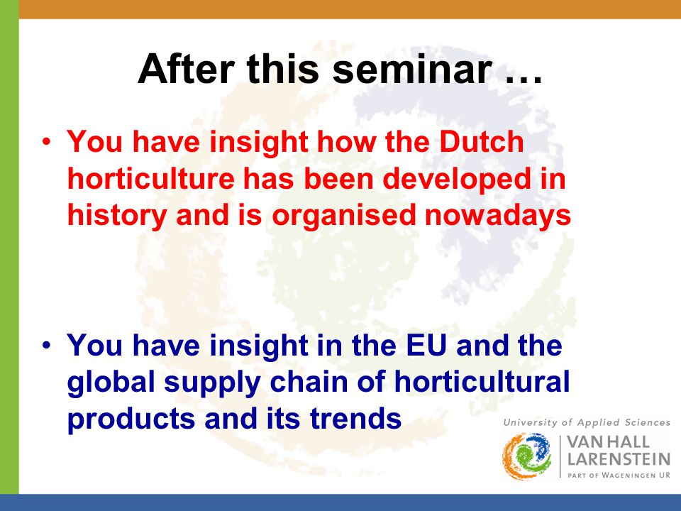 After this seminar … You have insight how the Dutch horticulture has been developed in history and is organised nowadays You have insight in the EU an