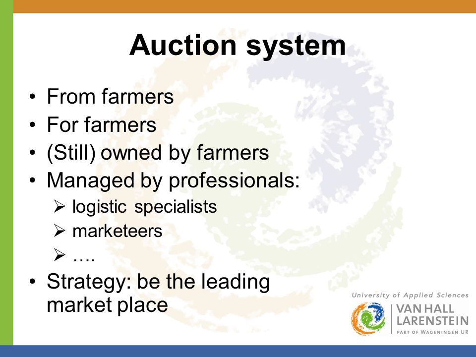 Auction system From farmers For farmers (Still) owned by farmers Managed by professionals:  logistic specialists  marketeers  ….