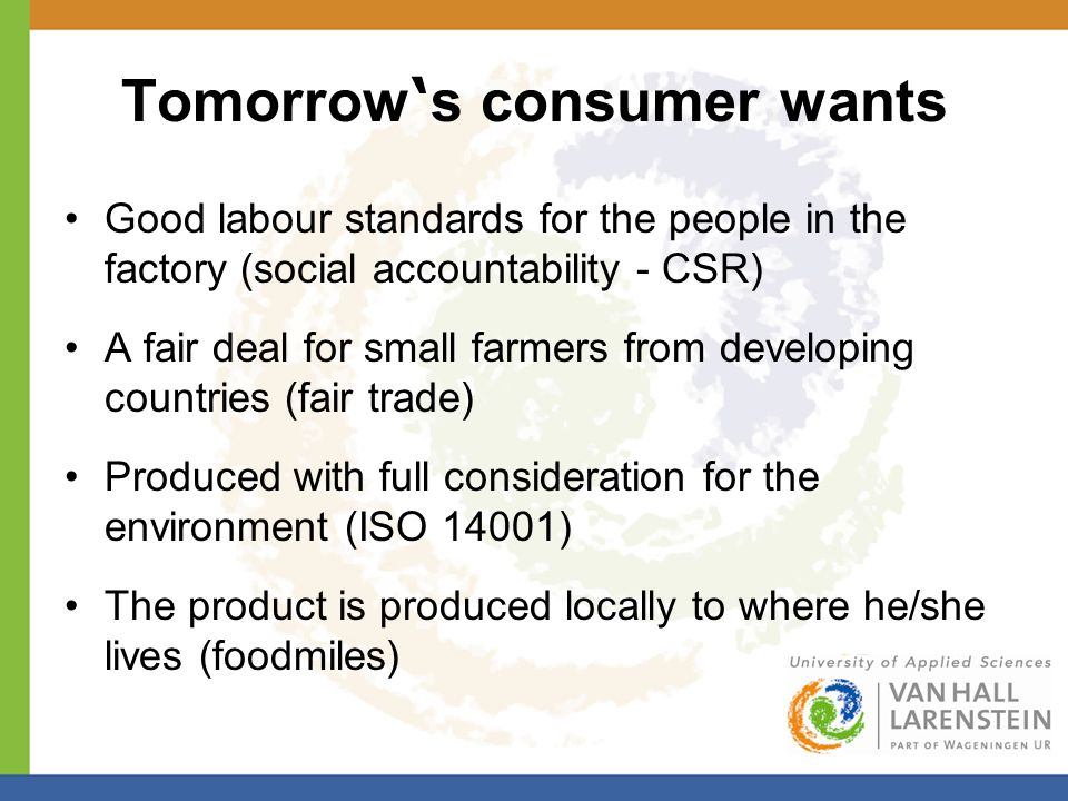 Good labour standards for the people in the factory (social accountability - CSR) A fair deal for small farmers from developing countries (fair trade)