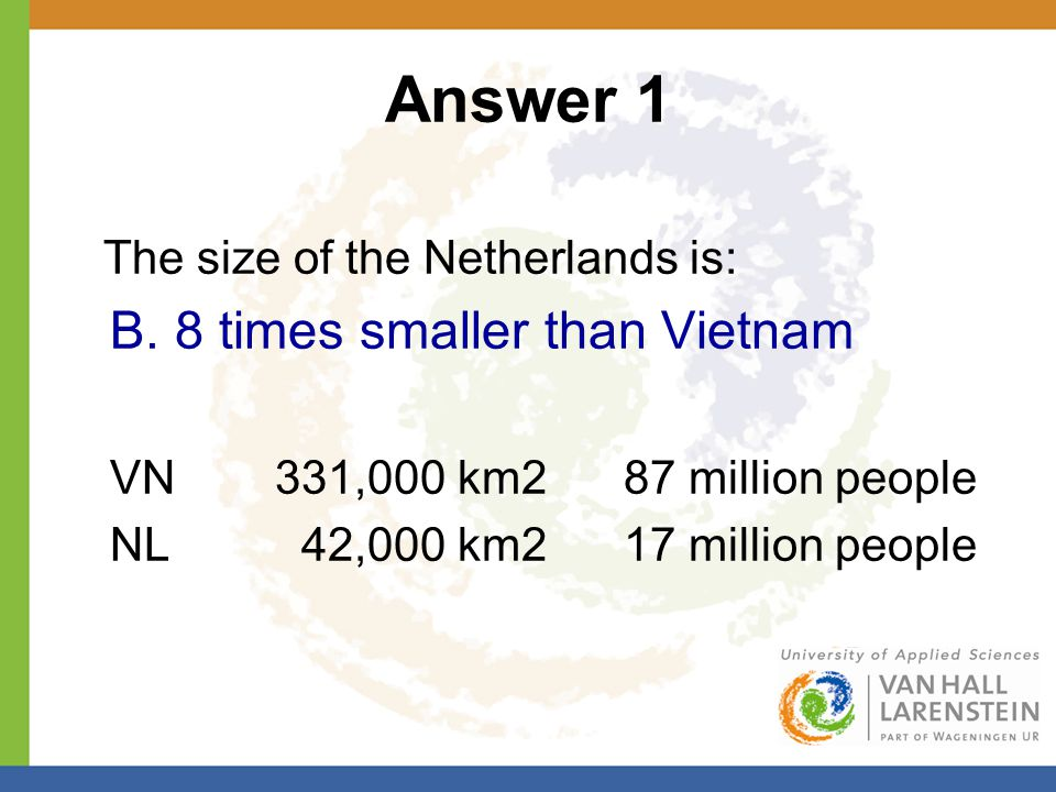 Answer 1 The size of the Netherlands is: B. 8 times smaller than Vietnam VN 331,000 km2 87 million people NL 42,000 km2 17 million people