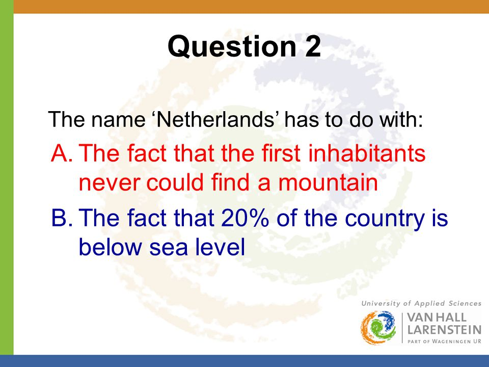 Question 2 The name 'Netherlands' has to do with: A.The fact that the first inhabitants never could find a mountain B.The fact that 20% of the country is below sea level