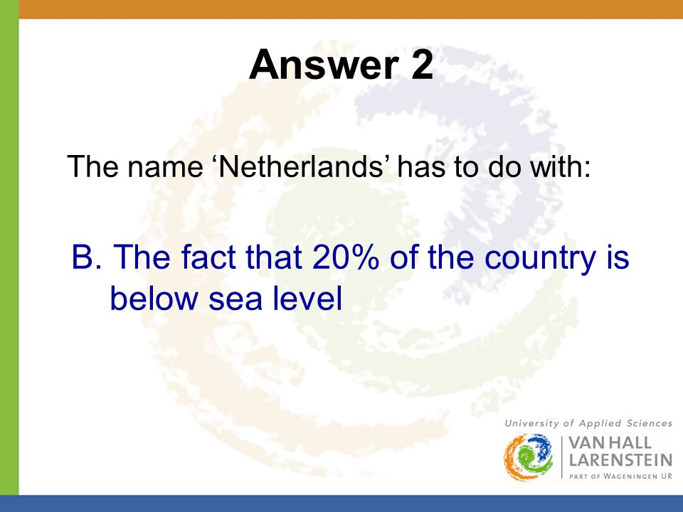 Answer 2 The name 'Netherlands' has to do with: B. The fact that 20% of the country is below sea level