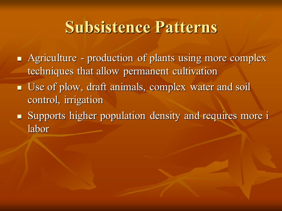 Subsistence Patterns Agriculture - production of plants using more complex techniques that allow permanent cultivation Agriculture - production of plants using more complex techniques that allow permanent cultivation Use of plow, draft animals, complex water and soil control, irrigation Use of plow, draft animals, complex water and soil control, irrigation Supports higher population density and requires more i labor Supports higher population density and requires more i labor