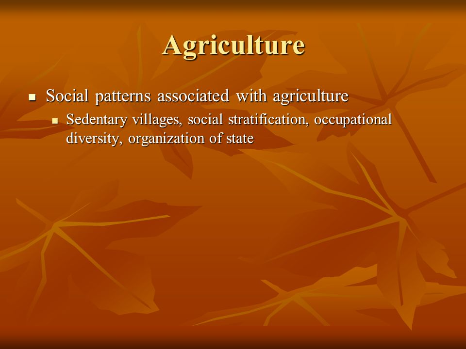 Agriculture Social patterns associated with agriculture Social patterns associated with agriculture Sedentary villages, social stratification, occupational diversity, organization of state Sedentary villages, social stratification, occupational diversity, organization of state