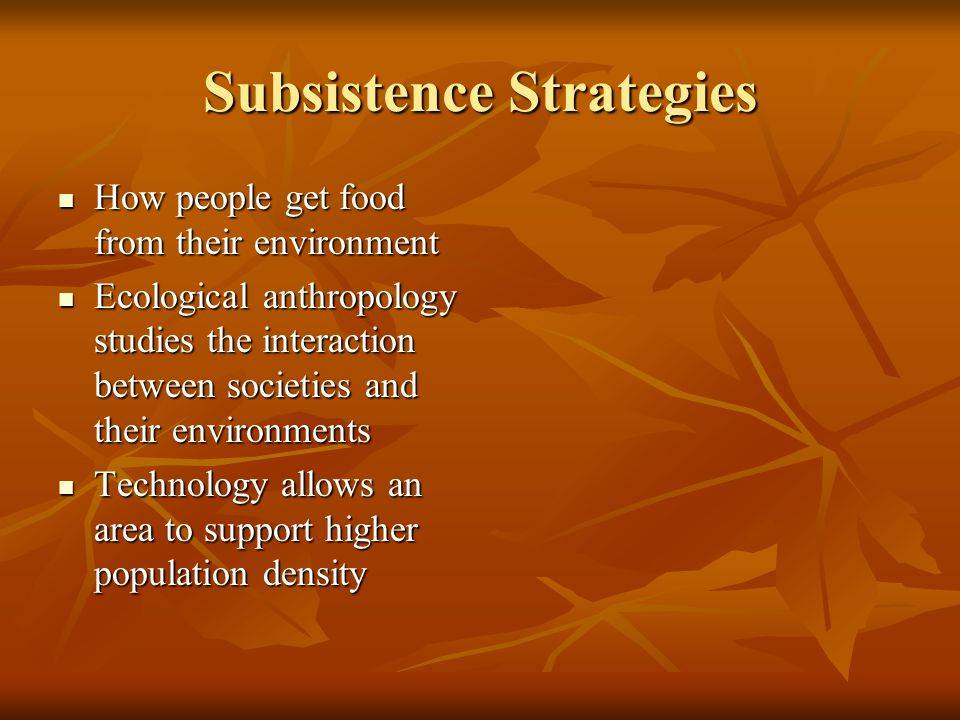 Subsistence Strategies How people get food from their environment How people get food from their environment Ecological anthropology studies the interaction between societies and their environments Ecological anthropology studies the interaction between societies and their environments Technology allows an area to support higher population density Technology allows an area to support higher population density
