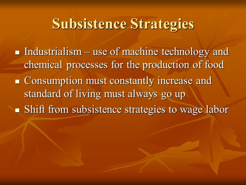 Subsistence Strategies Industrialism – use of machine technology and chemical processes for the production of food Industrialism – use of machine technology and chemical processes for the production of food Consumption must constantly increase and standard of living must always go up Consumption must constantly increase and standard of living must always go up Shift from subsistence strategies to wage labor Shift from subsistence strategies to wage labor