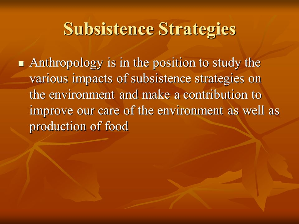 Subsistence Strategies Anthropology is in the position to study the various impacts of subsistence strategies on the environment and make a contribution to improve our care of the environment as well as production of food Anthropology is in the position to study the various impacts of subsistence strategies on the environment and make a contribution to improve our care of the environment as well as production of food
