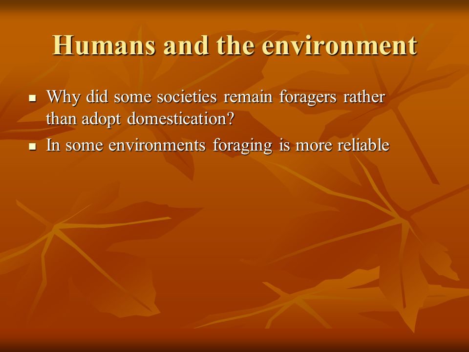 Humans and the environment Why did some societies remain foragers rather than adopt domestication.