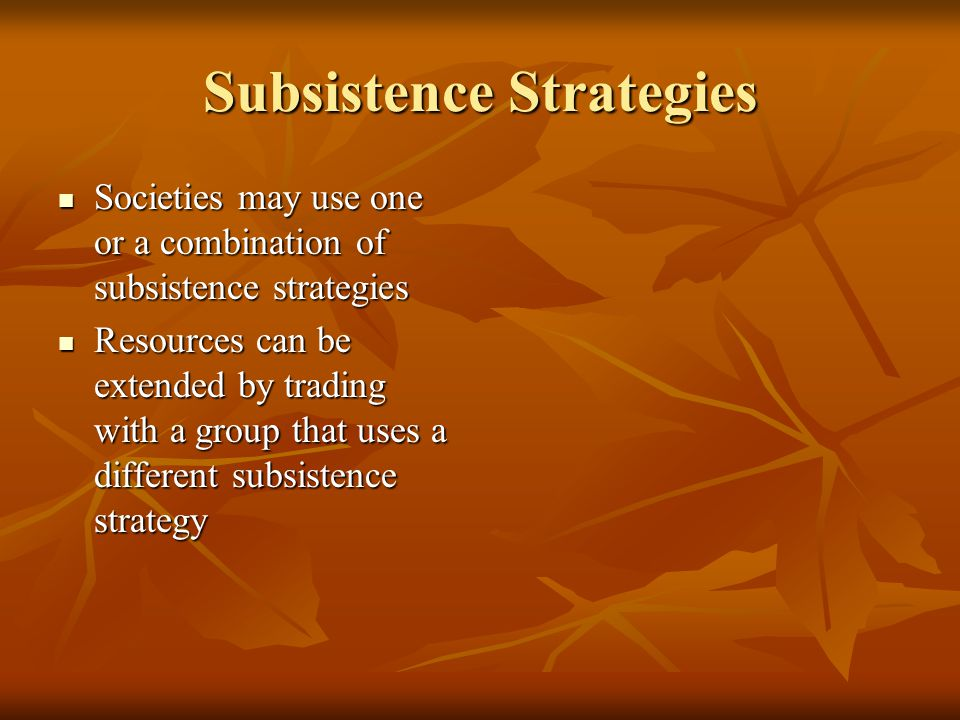 Subsistence Strategies Societies may use one or a combination of subsistence strategies Societies may use one or a combination of subsistence strategies Resources can be extended by trading with a group that uses a different subsistence strategy Resources can be extended by trading with a group that uses a different subsistence strategy