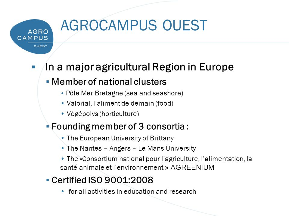 AGROCAMPUS OUEST  In a major agricultural Region in Europe  Member of national clusters Pôle Mer Bretagne (sea and seashore) Valorial, l'aliment de demain (food) Végépolys (horticulture)  Founding member of 3 consortia : The European University of Brittany The Nantes – Angers – Le Mans University The «Consortium national pour l'agriculture, l'alimentation, la santé animale et l'environnement » AGREENIUM  Certified ISO 9001:2008 for all activities in education and research