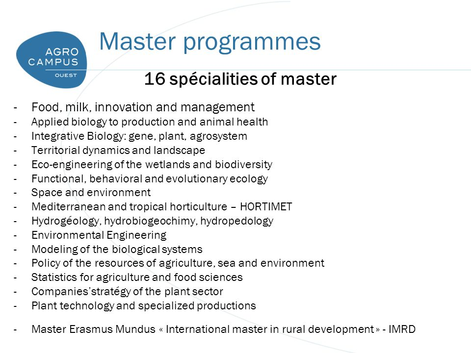 Master programmes 16 spécialities of master -Food, milk, innovation and management -Applied biology to production and animal health -Integrative Biology: gene, plant, agrosystem -Territorial dynamics and landscape -Eco-engineering of the wetlands and biodiversity -Functional, behavioral and evolutionary ecology -Space and environment -Mediterranean and tropical horticulture – HORTIMET -Hydrogéology, hydrobiogeochimy, hydropedology -Environmental Engineering -Modeling of the biological systems -Policy of the resources of agriculture, sea and environment -Statistics for agriculture and food sciences -Companies'stratégy of the plant sector -Plant technology and specialized productions -Master Erasmus Mundus « International master in rural development » - IMRD