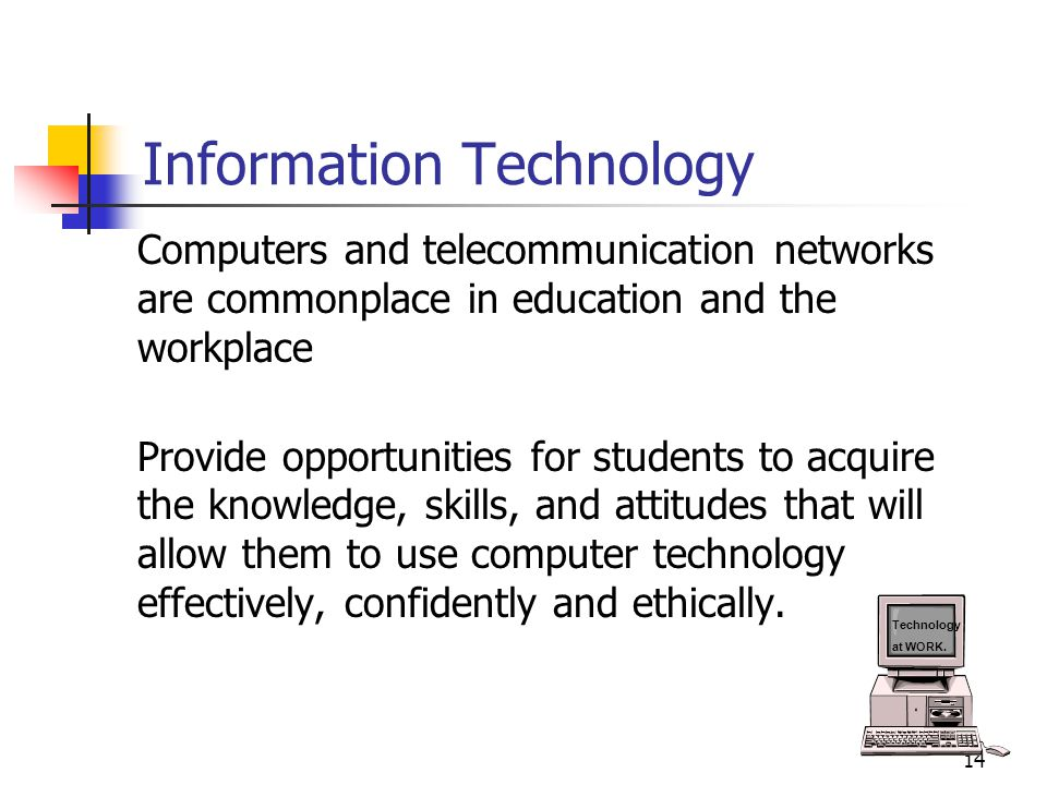14 Information Technology Computers and telecommunication networks are commonplace in education and the workplace Provide opportunities for students t