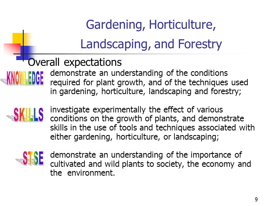 9 Gardening, Horticulture, Landscaping, and Forestry Overall expectations demonstrate an understanding of the conditions required for plant growth, an