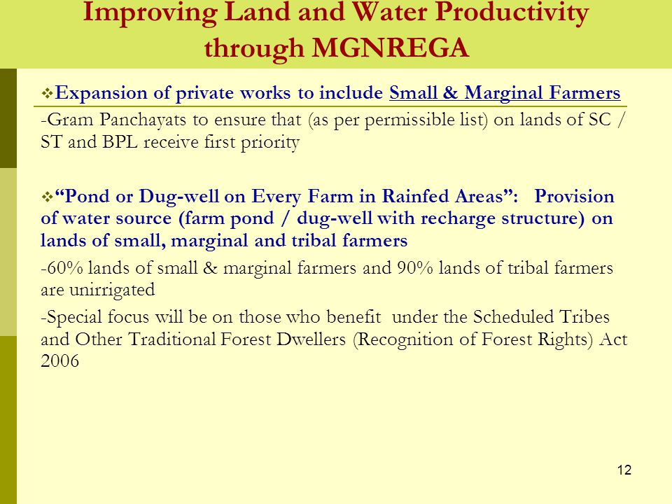 Improving Land and Water Productivity through MGNREGA  Expansion of private works to include Small & Marginal Farmers -Gram Panchayats to ensure that (as per permissible list) on lands of SC / ST and BPL receive first priority  Pond or Dug-well on Every Farm in Rainfed Areas : Provision of water source (farm pond / dug-well with recharge structure) on lands of small, marginal and tribal farmers -60% lands of small & marginal farmers and 90% lands of tribal farmers are unirrigated -Special focus will be on those who benefit under the Scheduled Tribes and Other Traditional Forest Dwellers (Recognition of Forest Rights) Act 2006 12