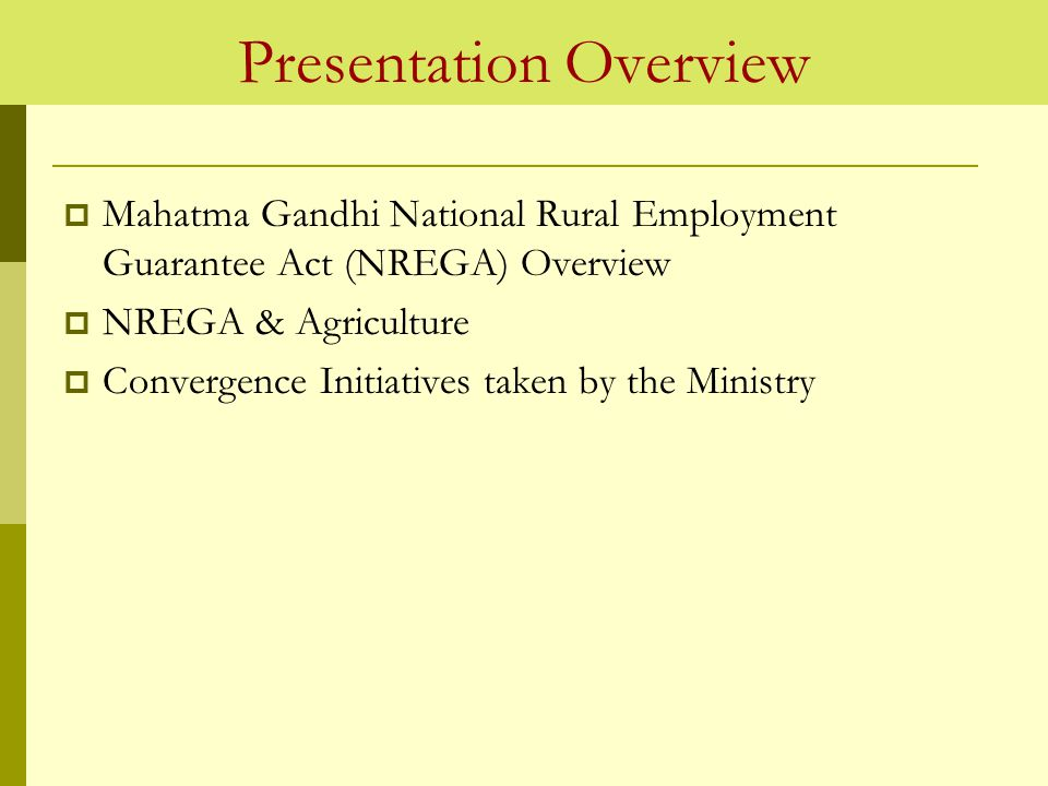 Presentation Overview  Mahatma Gandhi National Rural Employment Guarantee Act (NREGA) Overview  NREGA & Agriculture  Convergence Initiatives taken by the Ministry