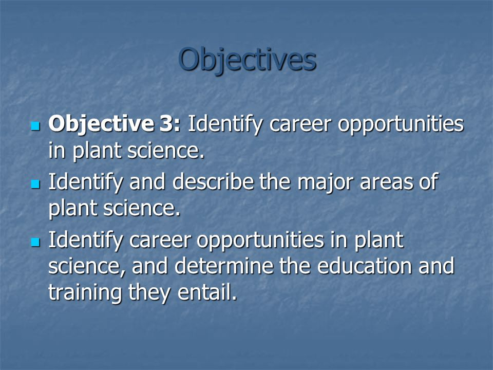 Objectives Objective 3: Identify career opportunities in plant science. Objective 3: Identify career opportunities in plant science. Identify and desc