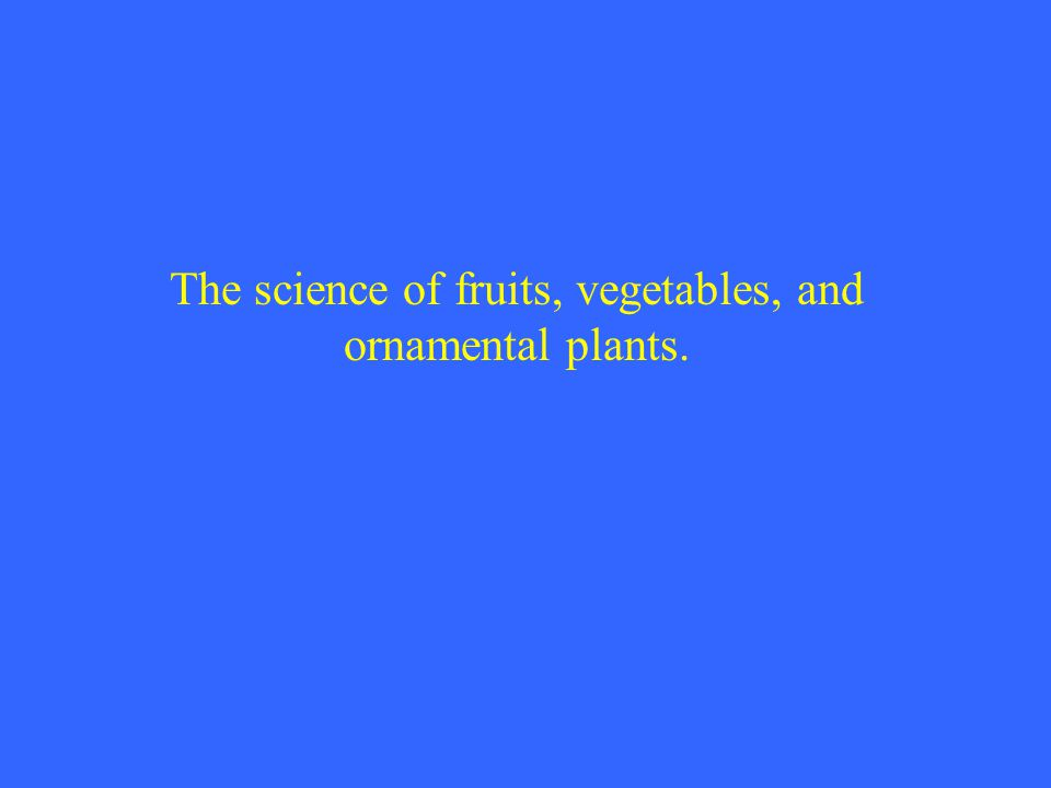 The science of fruits, vegetables, and ornamental plants.