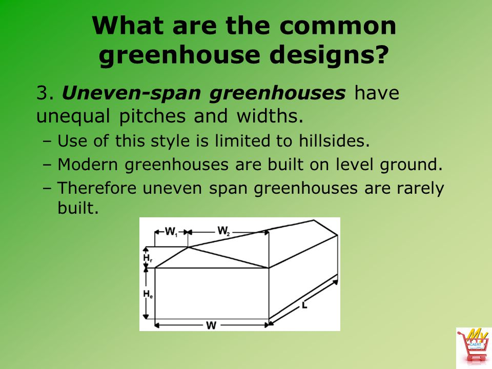 What are the common greenhouse designs? 3. Uneven-span greenhouses have unequal pitches and widths. –Use of this style is limited to hillsides. –Moder