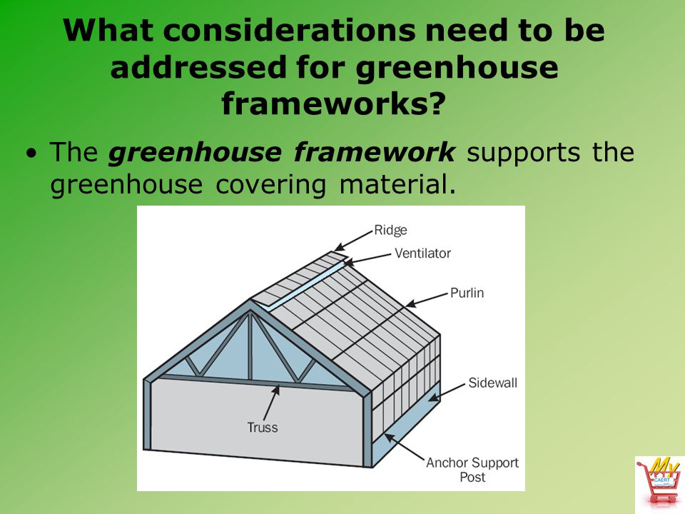 What considerations need to be addressed for greenhouse frameworks? The greenhouse framework supports the greenhouse covering material.