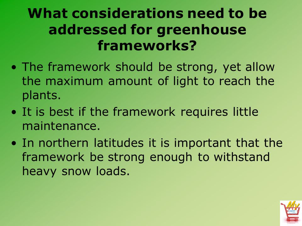 What considerations need to be addressed for greenhouse frameworks? The framework should be strong, yet allow the maximum amount of light to reach the