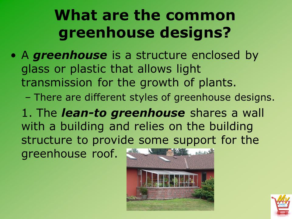 What are the common greenhouse designs? A greenhouse is a structure enclosed by glass or plastic that allows light transmission for the growth of plan