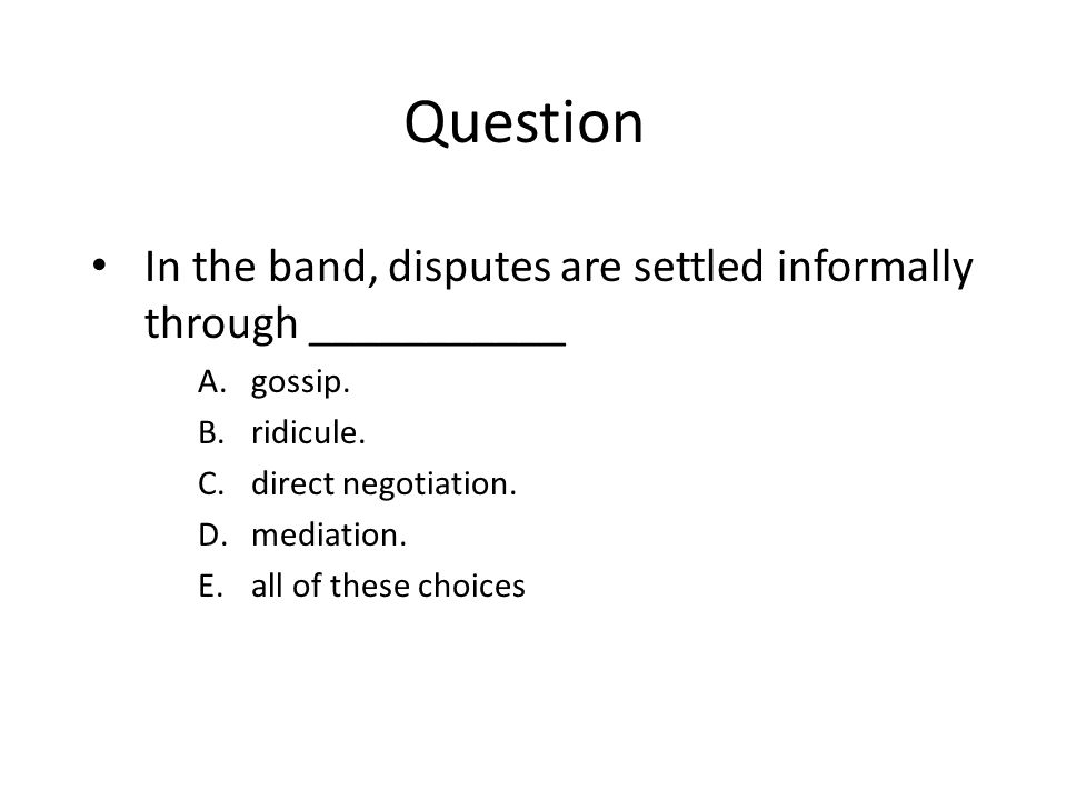 Question In the band, disputes are settled informally through ___________ A.gossip.