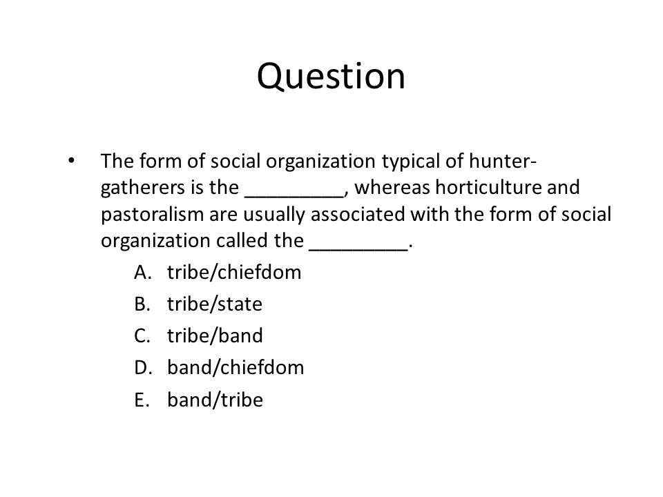 Question The form of social organization typical of hunter- gatherers is the _________, whereas horticulture and pastoralism are usually associated with the form of social organization called the _________.