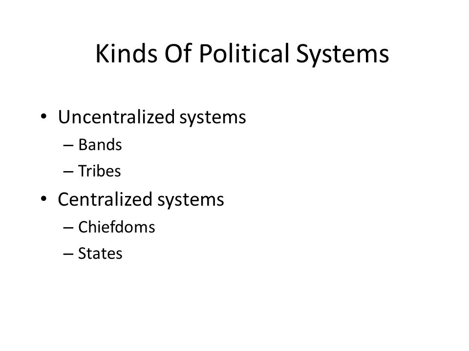 Kinds Of Political Systems Uncentralized systems – Bands – Tribes Centralized systems – Chiefdoms – States