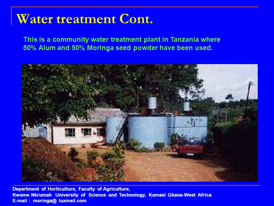 Water treatment Cont. This is a community water treatment plant in Tanzania where 50% Alum and 50% Moringa seed powder have been used. Department of H