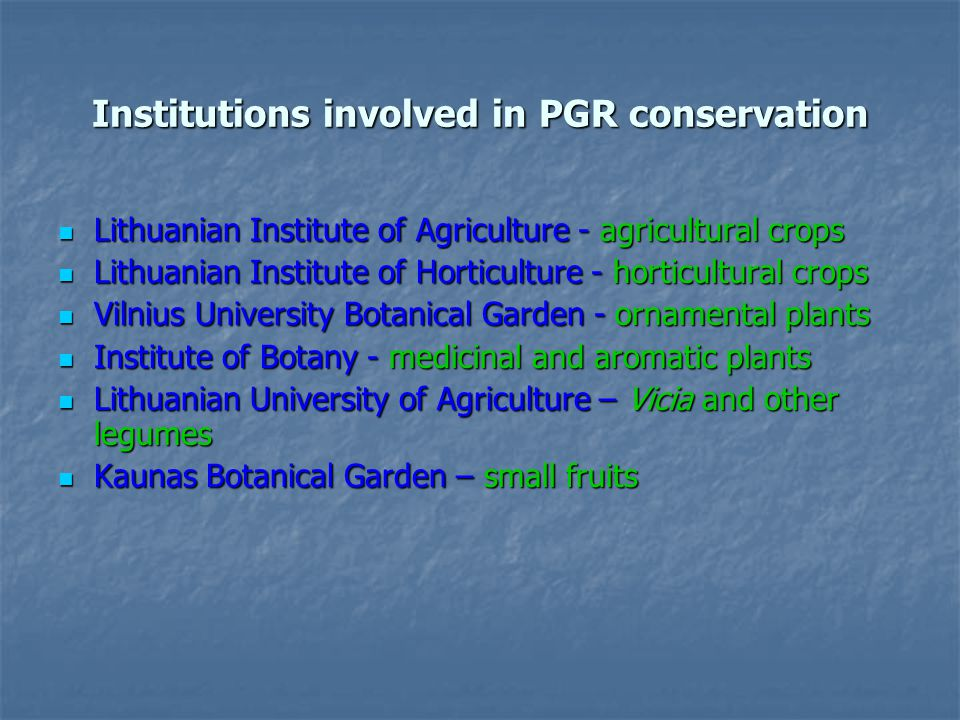 Institutions involved in PGR conservation Lithuanian Institute of Agriculture - agricultural crops Lithuanian Institute of Agriculture - agricultural crops Lithuanian Institute of Horticulture - horticultural crops Lithuanian Institute of Horticulture - horticultural crops Vilnius University Botanical Garden - ornamental plants Vilnius University Botanical Garden - ornamental plants Institute of Botany - medicinal and aromatic plants Institute of Botany - medicinal and aromatic plants Lithuanian University of Agriculture – Vicia and other legumes Lithuanian University of Agriculture – Vicia and other legumes Kaunas Botanical Garden – small fruits Kaunas Botanical Garden – small fruits