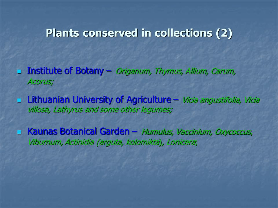 Plants conserved in collections (2) Institute of Botany – Origanum, Thymus, Allium, Carum, Acorus; Institute of Botany – Origanum, Thymus, Allium, Carum, Acorus; Lithuanian University of Agriculture – Vicia angustifolia, Vicia villosa, Lathyrus and some other legumes; Lithuanian University of Agriculture – Vicia angustifolia, Vicia villosa, Lathyrus and some other legumes; Kaunas Botanical Garden – Humulus, Vaccinium, Oxycoccus, Viburnum, Actinidia (arguta, kolomikta), Lonicera; Kaunas Botanical Garden – Humulus, Vaccinium, Oxycoccus, Viburnum, Actinidia (arguta, kolomikta), Lonicera;