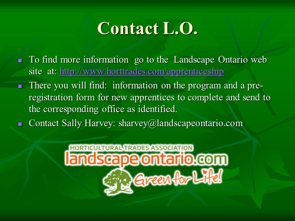 Contact L.O. To find more information go to the Landscape Ontario web site at: http://www.horttrades.com/apprenticeship To find more information go to