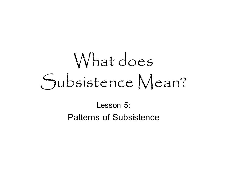 What does Subsistence Mean? Lesson 5: Patterns of Subsistence