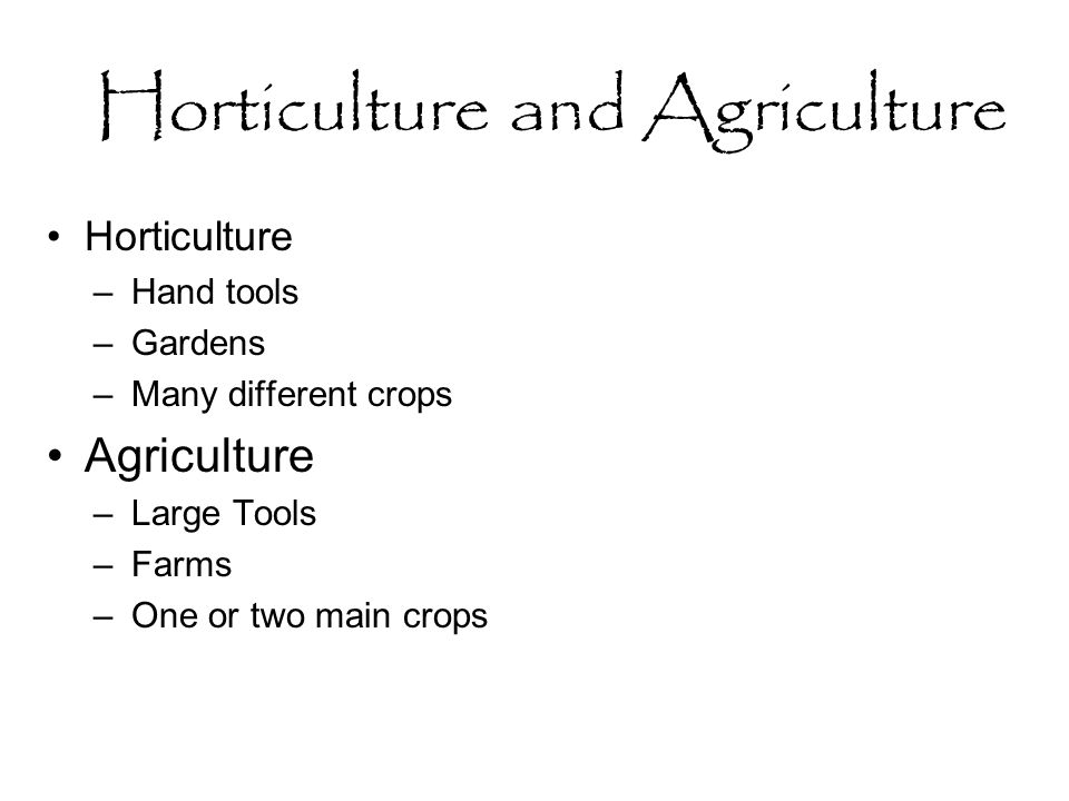 Horticulture and Agriculture Horticulture –Hand tools –Gardens –Many different crops Agriculture –Large Tools –Farms –One or two main crops