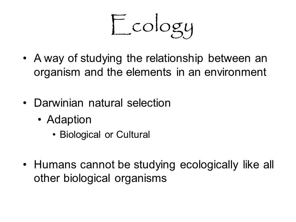 Ecology A way of studying the relationship between an organism and the elements in an environment Darwinian natural selection Adaption Biological or Cultural Humans cannot be studying ecologically like all other biological organisms