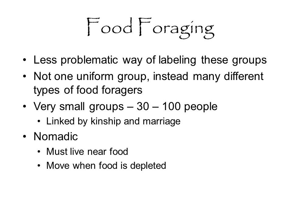 Food Foraging Less problematic way of labeling these groups Not one uniform group, instead many different types of food foragers Very small groups – 30 – 100 people Linked by kinship and marriage Nomadic Must live near food Move when food is depleted