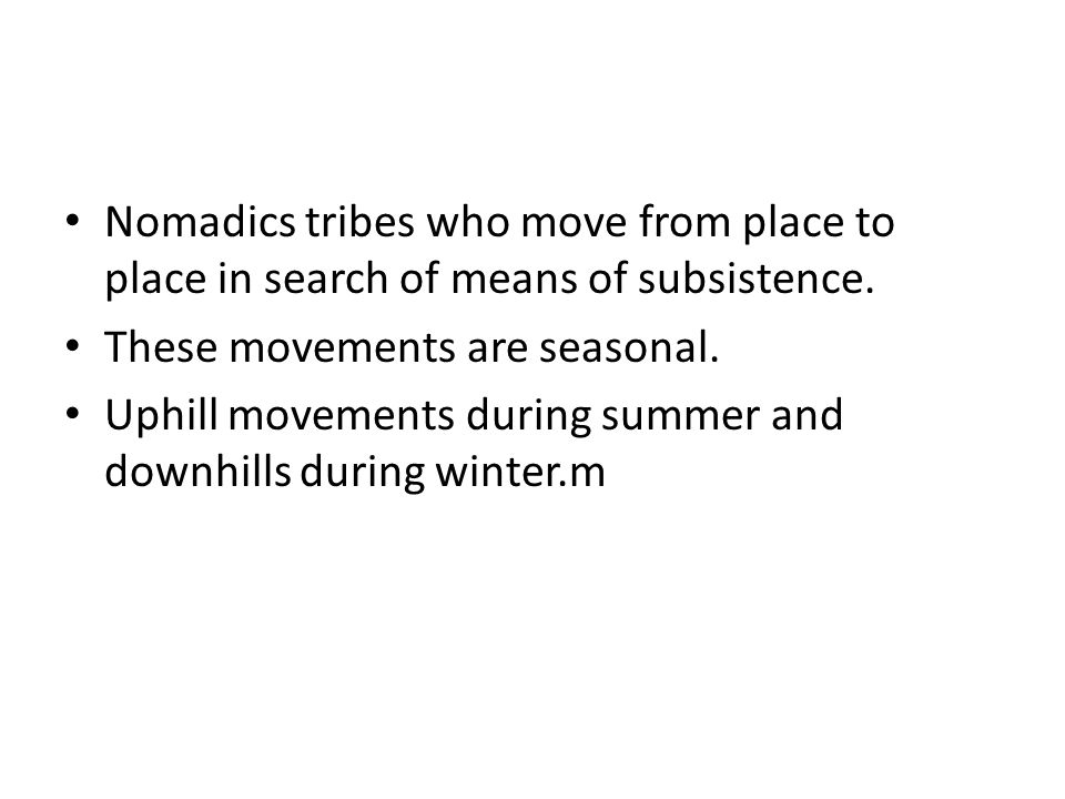 Nomadics tribes who move from place to place in search of means of subsistence. These movements are seasonal. Uphill movements during summer and downh