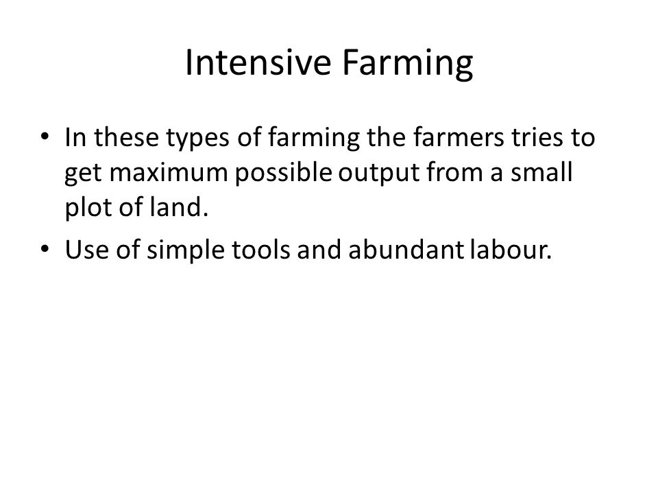 Intensive Farming In these types of farming the farmers tries to get maximum possible output from a small plot of land. Use of simple tools and abunda