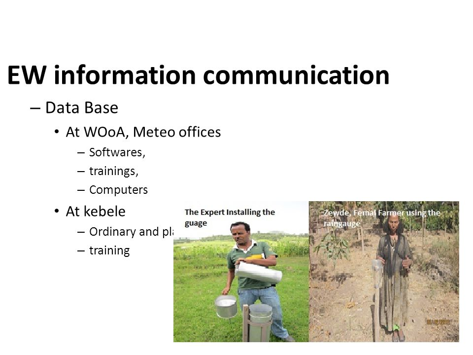 EW information communication – Data Base At WOoA, Meteo offices – Softwares, – trainings, – Computers At kebele – Ordinary and plastic rain gauges – training