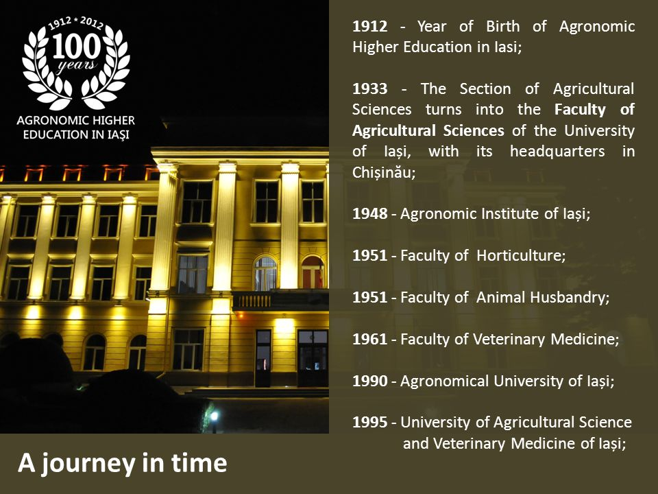 A journey in time 1912 - Year of Birth of Agronomic Higher Education in Iasi; 1933 - The Section of Agricultural Sciences turns into the Faculty of Agricultural Sciences of the University of Iași, with its headquarters in Chișinău; 1948 - Agronomic Institute of Iași; 1951 - Faculty of Horticulture; 1951 - Faculty of Animal Husbandry; 1961 - Faculty of Veterinary Medicine; 1990 - Agronomical University of Iași; 1995 - University of Agricultural Science and Veterinary Medicine of Iași;