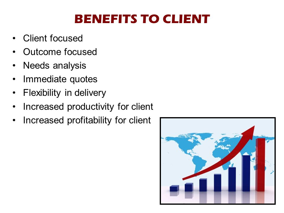 BENEFITS TO CLIENT Client focused Outcome focused Needs analysis Immediate quotes Flexibility in delivery Increased productivity for client Increased profitability for client