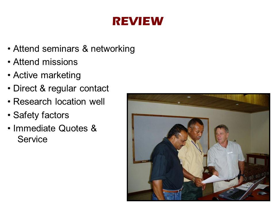 REVIEW Attend seminars & networking Attend missions Active marketing Direct & regular contact Research location well Safety factors Immediate Quotes & Service