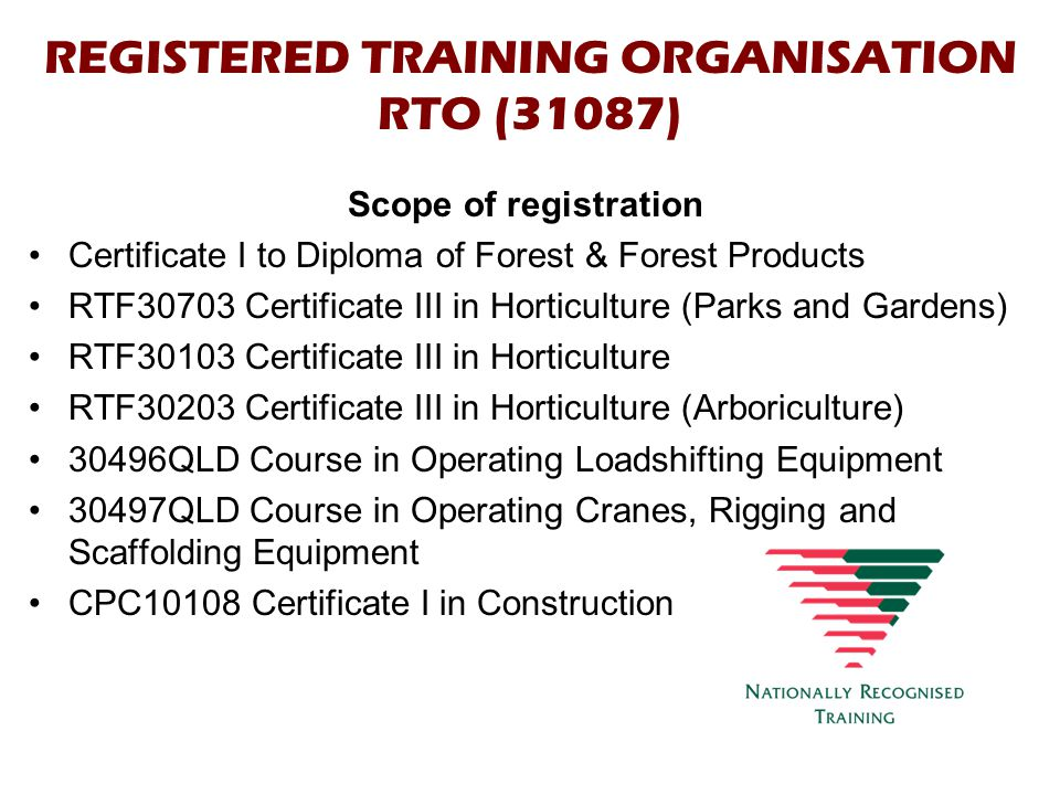 REGISTERED TRAINING ORGANISATION RTO (31087) Scope of registration Certificate I to Diploma of Forest & Forest Products RTF30703 Certificate III in Horticulture (Parks and Gardens) RTF30103 Certificate III in Horticulture RTF30203 Certificate III in Horticulture (Arboriculture) 30496QLD Course in Operating Loadshifting Equipment 30497QLD Course in Operating Cranes, Rigging and Scaffolding Equipment CPC10108 Certificate I in Construction