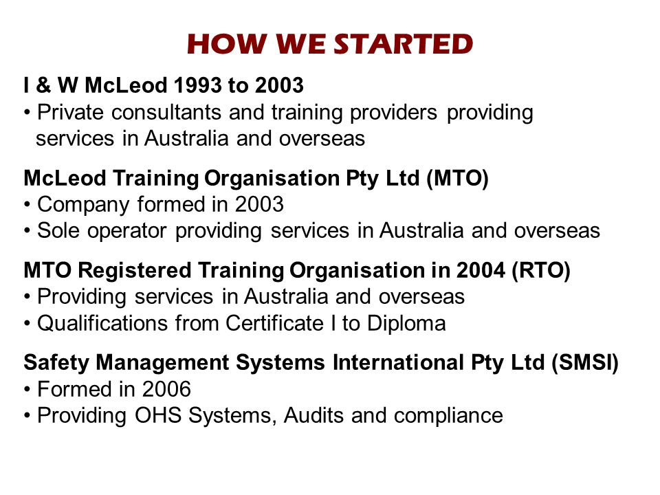 HOW WE STARTED I & W McLeod 1993 to 2003 Private consultants and training providers providing services in Australia and overseas McLeod Training Organisation Pty Ltd (MTO) Company formed in 2003 Sole operator providing services in Australia and overseas MTO Registered Training Organisation in 2004 (RTO) Providing services in Australia and overseas Qualifications from Certificate I to Diploma Safety Management Systems International Pty Ltd (SMSI) Formed in 2006 Providing OHS Systems, Audits and compliance