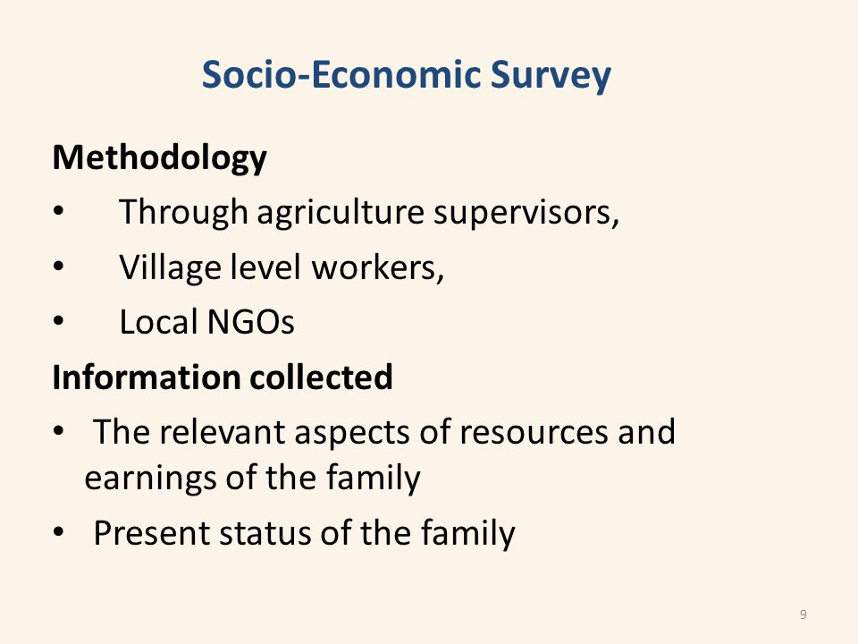 Methodology Through agriculture supervisors, Village level workers, Local NGOs Information collected The relevant aspects of resources and earnings of the family Present status of the family Socio-Economic Survey 9