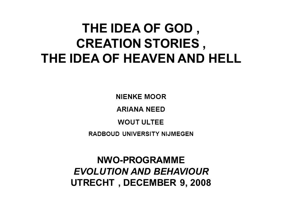 THE IDEA OF GOD, CREATION STORIES, THE IDEA OF HEAVEN AND HELL NIENKE MOOR ARIANA NEED WOUT ULTEE RADBOUD UNIVERSITY NIJMEGEN NWO-PROGRAMME EVOLUTION AND BEHAVIOUR UTRECHT, DECEMBER 9, 2008